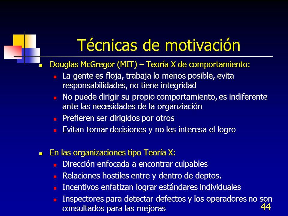 44 Técnicas de motivación Douglas McGregor (MIT) – Teoría X de comportamiento: La gente es floja, trabaja lo menos posible, evita responsabilidades, n