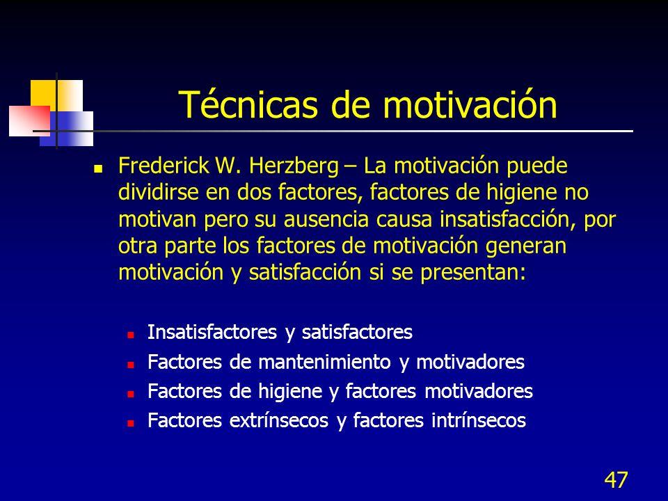 47 Técnicas de motivación Frederick W. Herzberg – La motivación puede dividirse en dos factores, factores de higiene no motivan pero su ausencia causa