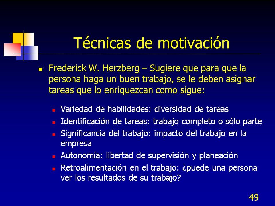 49 Técnicas de motivación Frederick W. Herzberg – Sugiere que para que la persona haga un buen trabajo, se le deben asignar tareas que lo enriquezcan