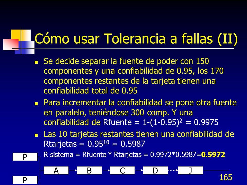 165 Cómo usar Tolerancia a fallas (II) Se decide separar la fuente de poder con 150 componentes y una confiabilidad de 0.95, los 170 componentes resta