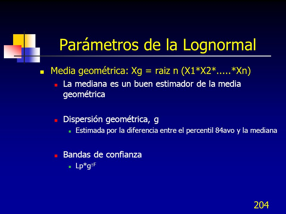 204 Parámetros de la Lognormal Media geométrica: Xg = raiz n (X1*X2*.....*Xn) La mediana es un buen estimador de la media geométrica Dispersión geomét