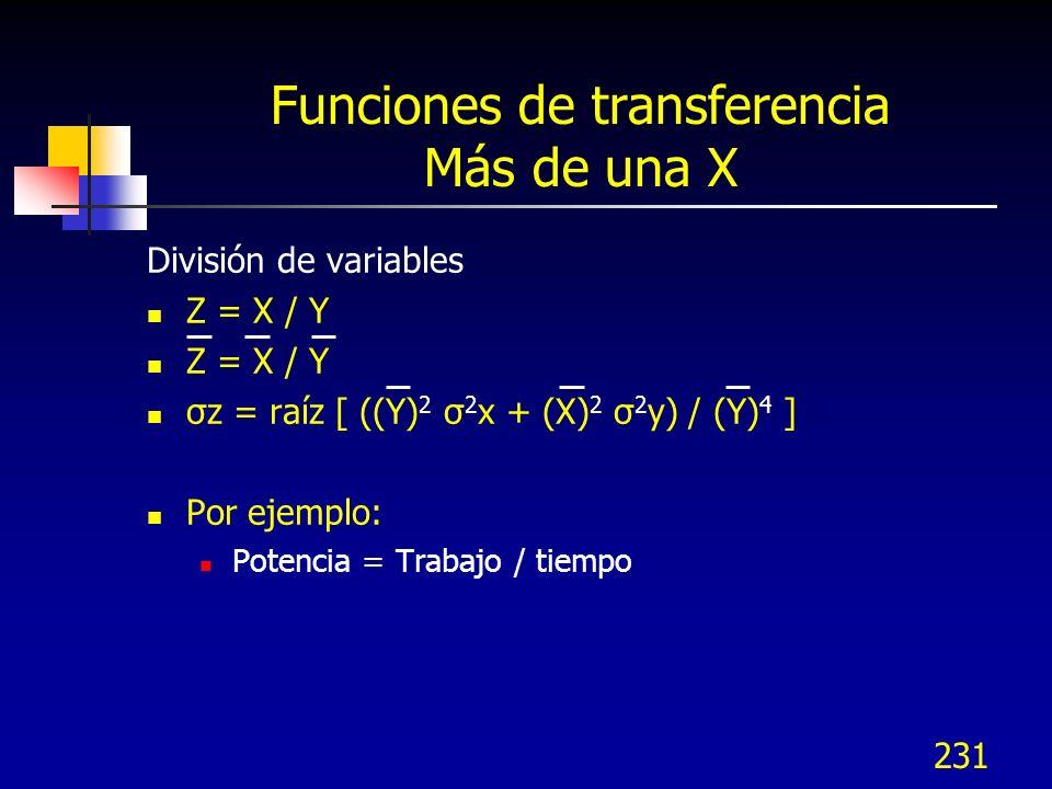 231 Funciones de transferencia Más de una X División de variables Z = X / Y σz = raíz [ ((Y) 2 σ 2 x + (X) 2 σ 2 y) / (Y) 4 ] Por ejemplo: Potencia =