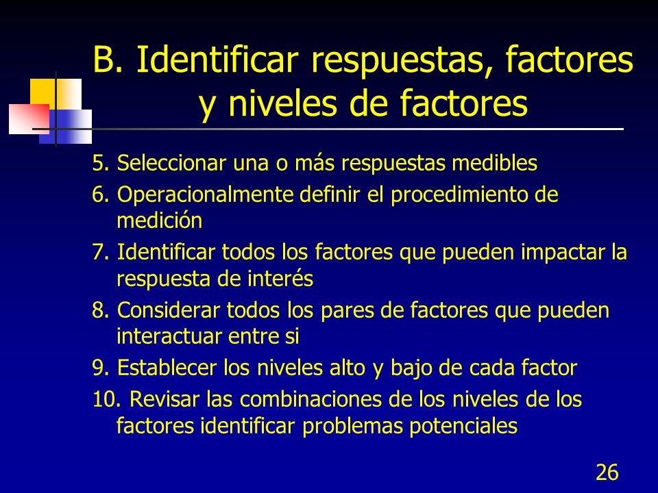 26 B. Identificar respuestas, factores y niveles de factores 5. Seleccionar una o más respuestas medibles 6. Operacionalmente definir el procedimiento