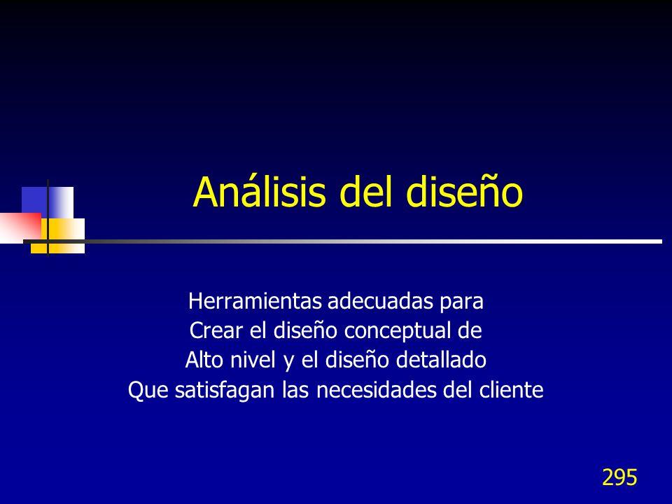 295 Análisis del diseño Herramientas adecuadas para Crear el diseño conceptual de Alto nivel y el diseño detallado Que satisfagan las necesidades del