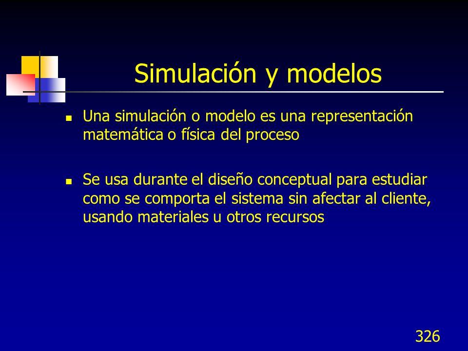 326 Simulación y modelos Una simulación o modelo es una representación matemática o física del proceso Se usa durante el diseño conceptual para estudi