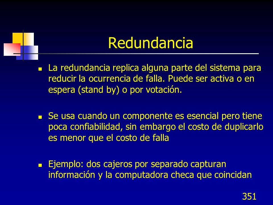 351 Redundancia La redundancia replica alguna parte del sistema para reducir la ocurrencia de falla. Puede ser activa o en espera (stand by) o por vot