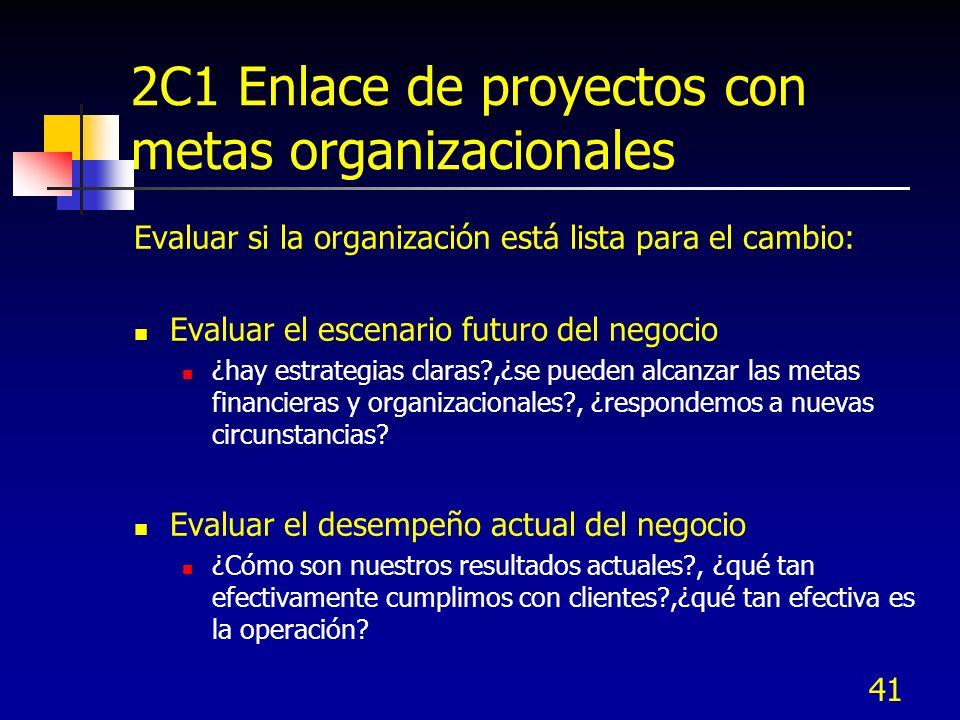 41 2C1 Enlace de proyectos con metas organizacionales Evaluar si la organización está lista para el cambio: Evaluar el escenario futuro del negocio ¿h