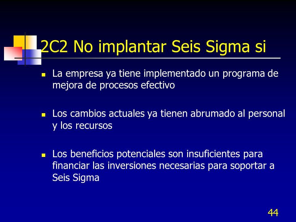 44 2C2 No implantar Seis Sigma si La empresa ya tiene implementado un programa de mejora de procesos efectivo Los cambios actuales ya tienen abrumado