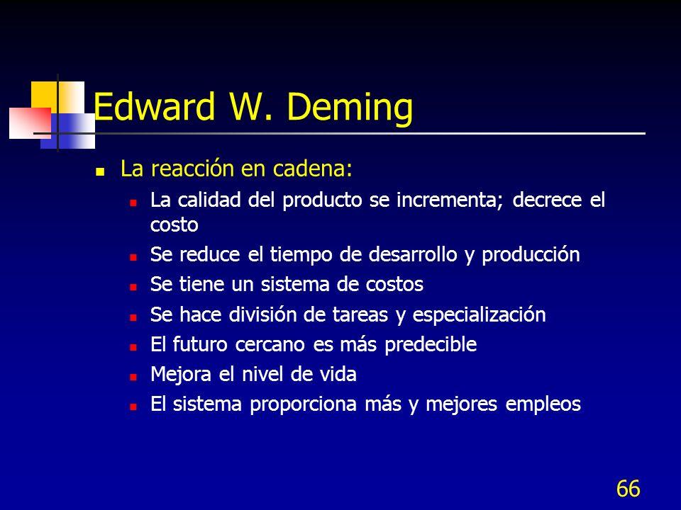 66 Edward W. Deming La reacción en cadena: La calidad del producto se incrementa; decrece el costo Se reduce el tiempo de desarrollo y producción Se t