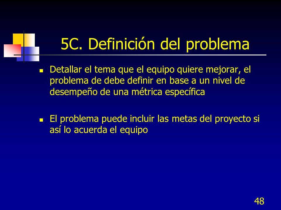 48 5C. Definición del problema Detallar el tema que el equipo quiere mejorar, el problema de debe definir en base a un nivel de desempeño de una métri