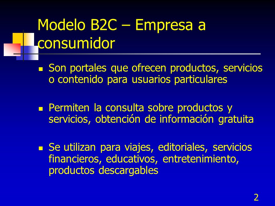 2 Modelo B2C – Empresa a consumidor Son portales que ofrecen productos, servicios o contenido para usuarios particulares Permiten la consulta sobre pr