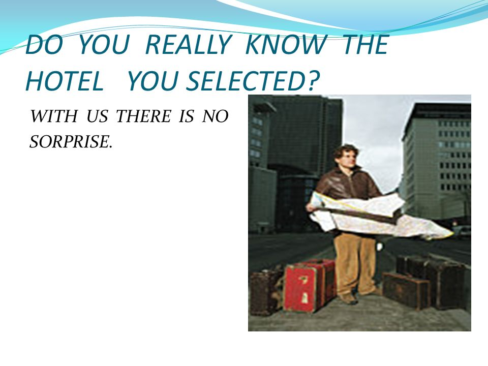 DO YOU REALLY KNOW THE HOTEL YOU SELECTED? WITH US THERE IS NO SORPRISE.