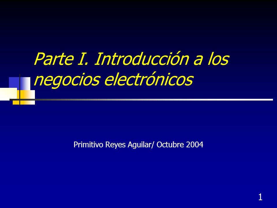 1 Parte I. Introducción a los negocios electrónicos Primitivo Reyes Aguilar/ Octubre 2004