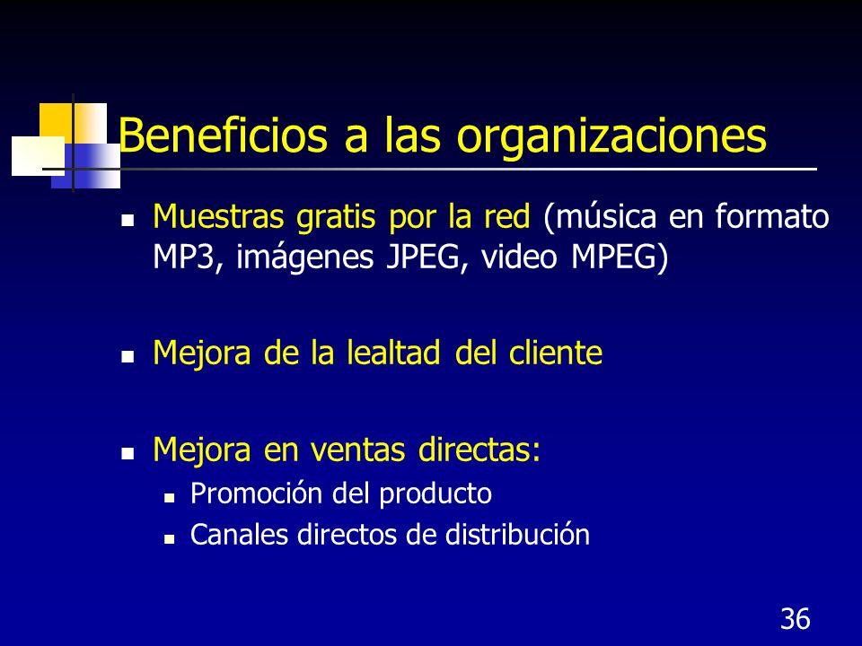 36 Beneficios a las organizaciones Muestras gratis por la red (música en formato MP3, imágenes JPEG, video MPEG) Mejora de la lealtad del cliente Mejora en ventas directas: Promoción del producto Canales directos de distribución