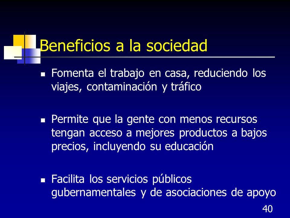 40 Beneficios a la sociedad Fomenta el trabajo en casa, reduciendo los viajes, contaminación y tráfico Permite que la gente con menos recursos tengan acceso a mejores productos a bajos precios, incluyendo su educación Facilita los servicios públicos gubernamentales y de asociaciones de apoyo