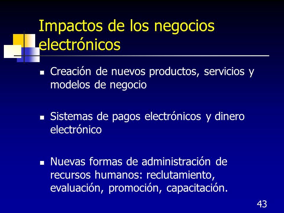 43 Impactos de los negocios electrónicos Creación de nuevos productos, servicios y modelos de negocio Sistemas de pagos electrónicos y dinero electrónico Nuevas formas de administración de recursos humanos: reclutamiento, evaluación, promoción, capacitación.