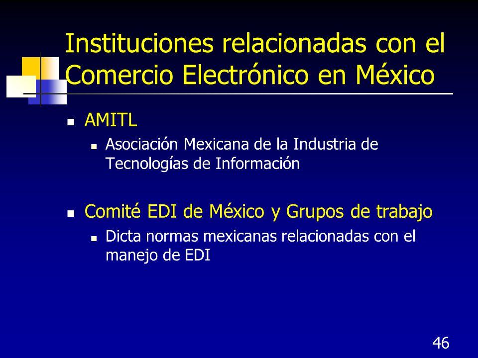 46 Instituciones relacionadas con el Comercio Electrónico en México AMITL Asociación Mexicana de la Industria de Tecnologías de Información Comité EDI de México y Grupos de trabajo Dicta normas mexicanas relacionadas con el manejo de EDI
