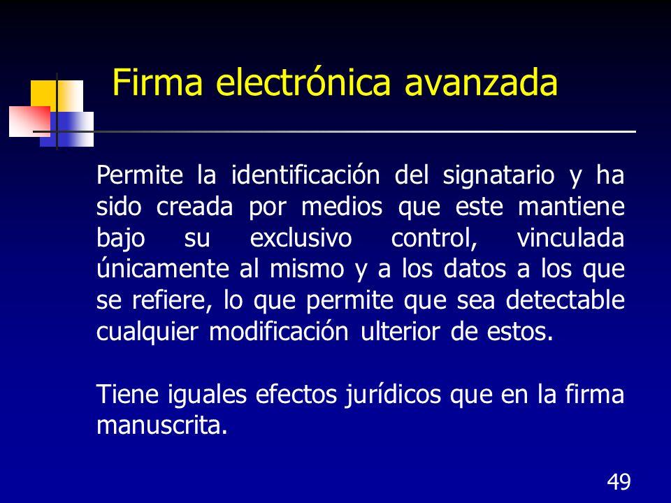 49 Firma electrónica avanzada Permite la identificación del signatario y ha sido creada por medios que este mantiene bajo su exclusivo control, vincul