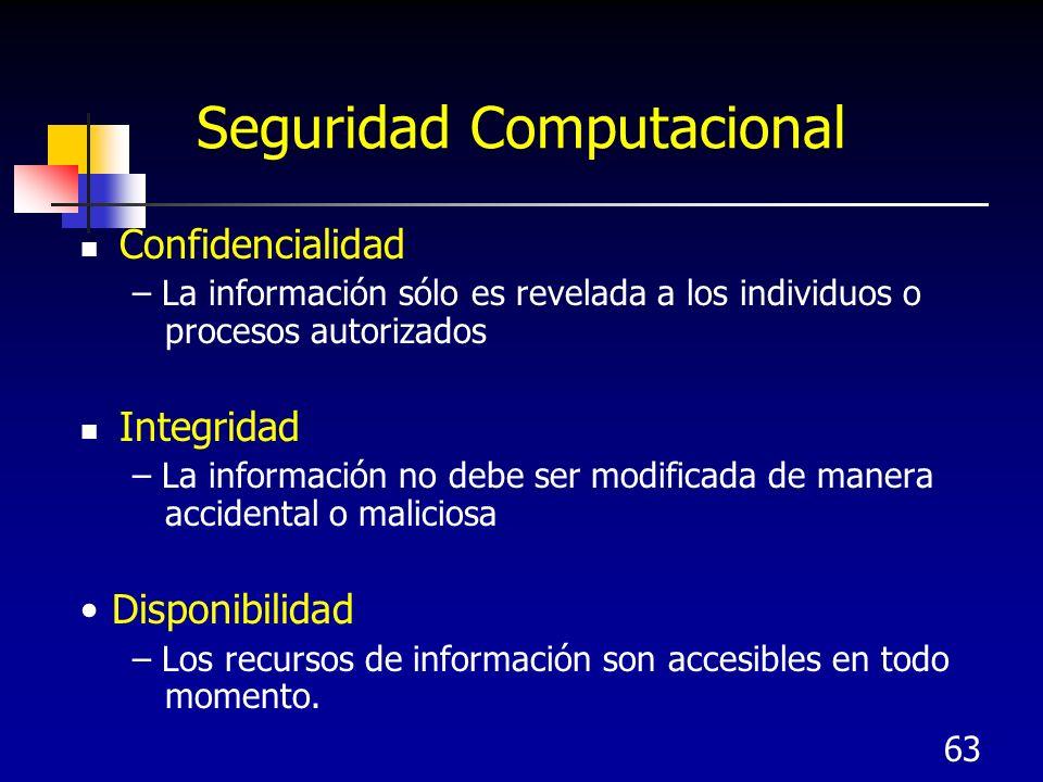 63 Seguridad Computacional Confidencialidad – La información sólo es revelada a los individuos o procesos autorizados Integridad – La información no d