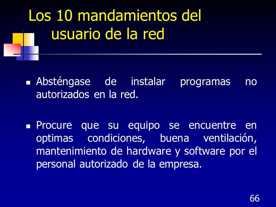 66 Los 10 mandamientos del usuario de la red Absténgase de instalar programas no autorizados en la red. Procure que su equipo se encuentre en optimas