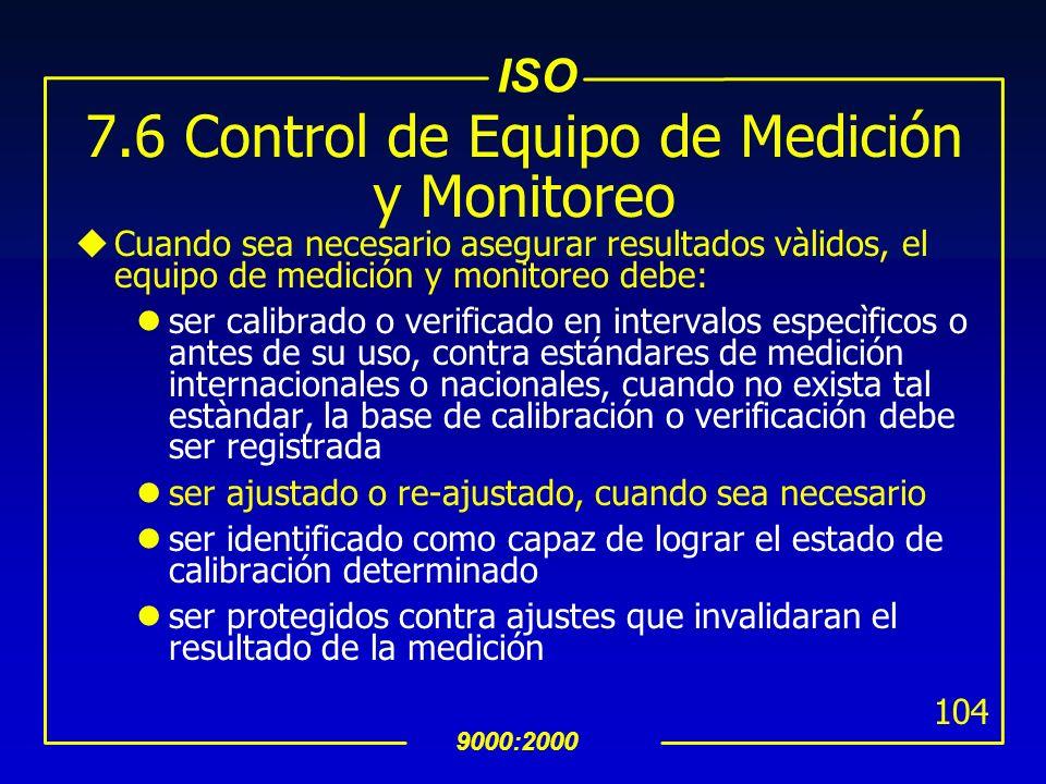 ISO 9000:2000 103 7.6 Control de Equipo de Medición y Monitoreo uSe deben identificar las mediciones y monitoreos a realizar y los equipos de medición
