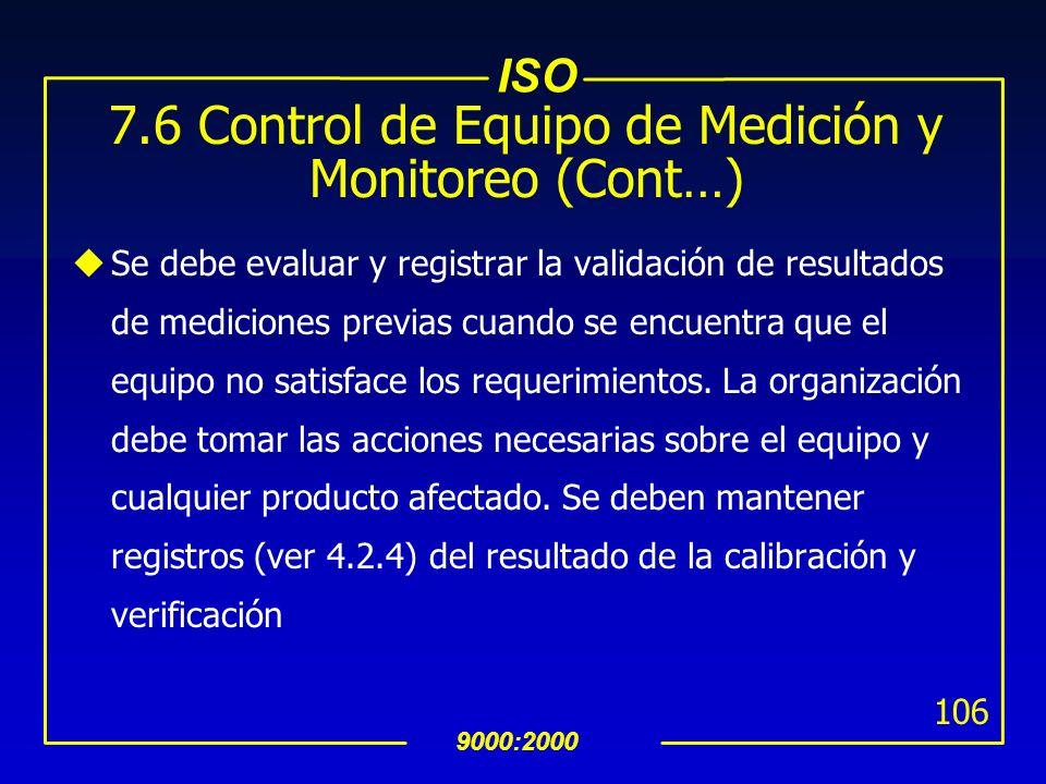 ISO 9000:2000 105 7.6 Control de Equipo de Medición y Monitoreo (Cont…) uCuando sea necesario asegurar resultados válidos, el equipo de medición y mon