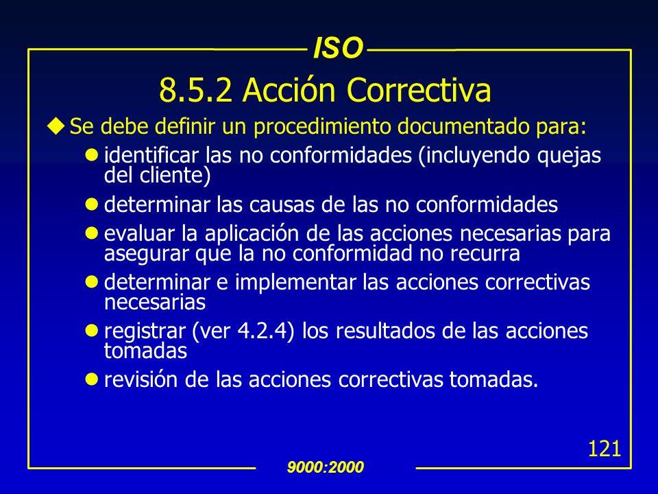 ISO 9000:2000 120 8.5.2 Acción Correctiva uTomar acciones correctivas para eliminar las causas de las no conformidades para prevenir la recurrencia uA