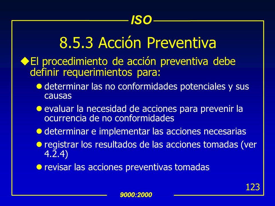 ISO 9000:2000 122 8.5.3 Acción Preventiva uSe deben determinar acciones para eliminar las causas de las no conformidades potenciales para prevenir su