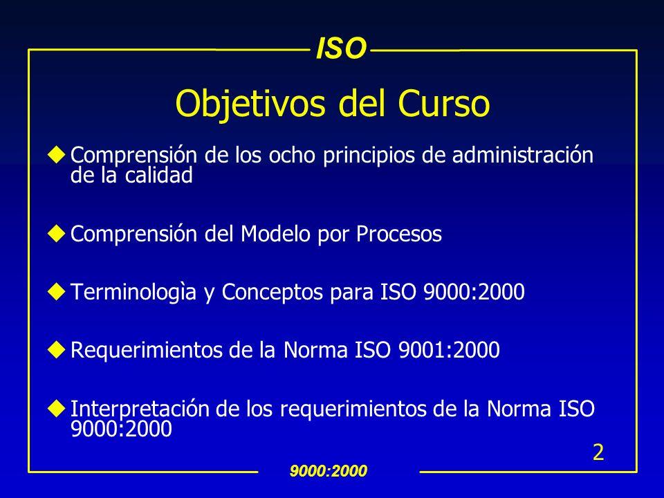 ISO 9000:2000 2 Objetivos del Curso uComprensión de los ocho principios de administración de la calidad uComprensión del Modelo por Procesos uTerminologìa y Conceptos para ISO 9000:2000 uRequerimientos de la Norma ISO 9001:2000 uInterpretación de los requerimientos de la Norma ISO 9000:2000
