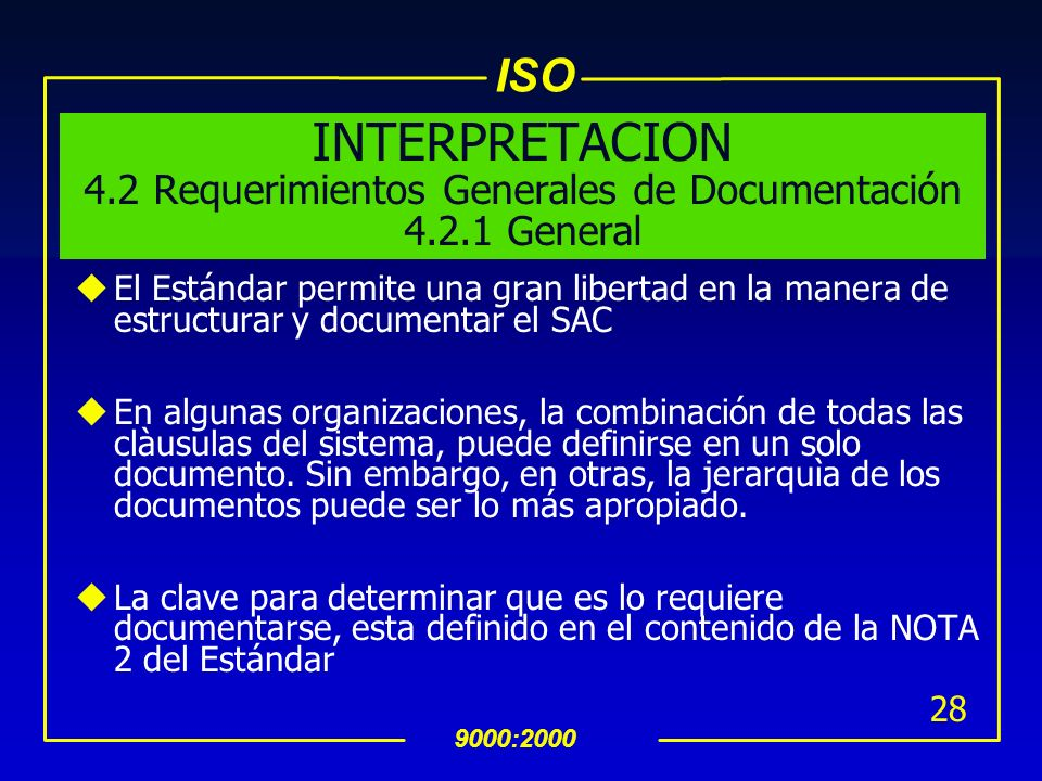 ISO 9000:2000 27 4.2 Requerimientos Generales de Documentación 4.2.1 General (Cont….) NOTA 1:Donde aparezca el término -procedimiento documentado-, si