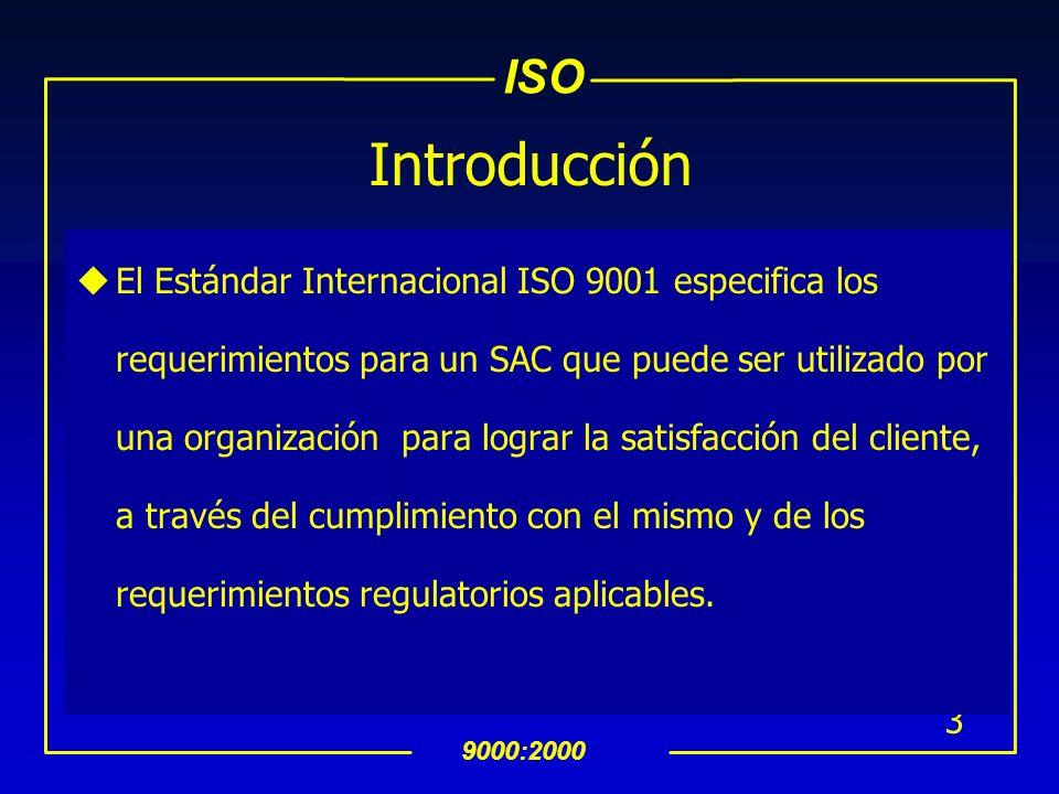 ISO 9000:2000 3 Introducción uEl Estándar Internacional ISO 9001 especifica los requerimientos para un SAC que puede ser utilizado por una organización para lograr la satisfacción del cliente, a través del cumplimiento con el mismo y de los requerimientos regulatorios aplicables.