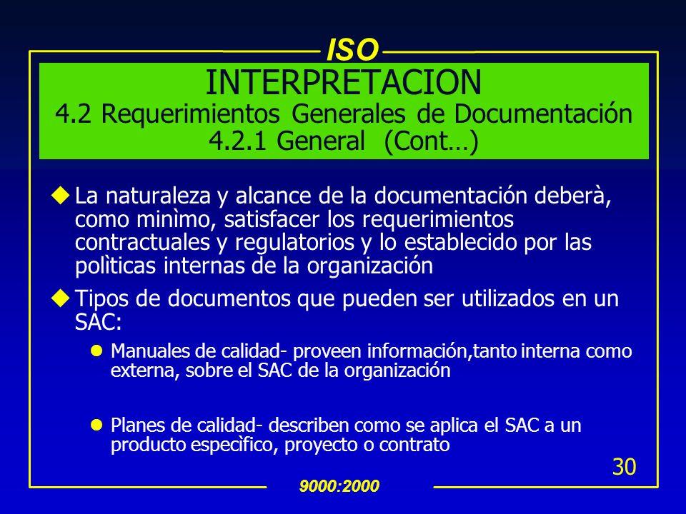 ISO 9000:2000 29 INTERPRETACION 4.2 Requerimientos Generales de Documentación 4.2.1 General (Cont…) uEl Estándar es muy especìfico en lo que debe ser
