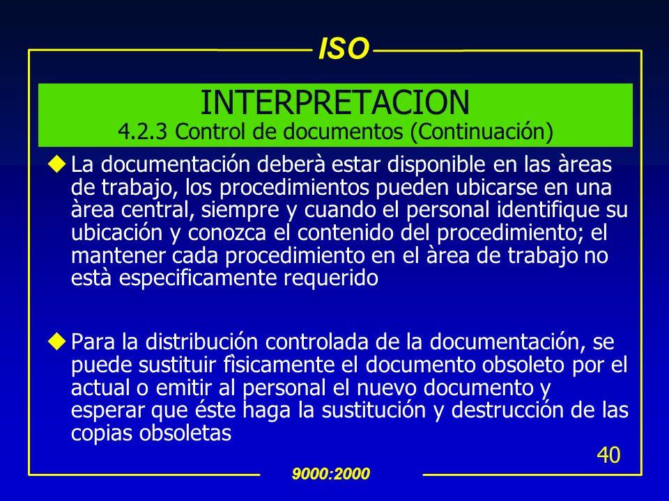 ISO 9000:2000 39 INTERPRETACION 4.2.3 Control de documentos (Continuación) uLos cambios a la documentación deberàn pasar por los mismos pasos del docu