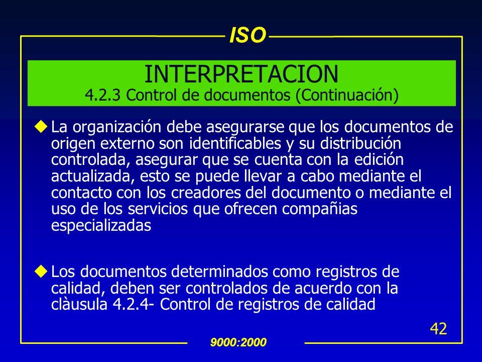 ISO 9000:2000 41 INTERPRETACION 4.2.3 Control de documentos (Continuación) uLa organización debe asegurarse que los documentos son legibles y ràpidame