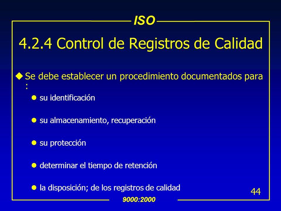 ISO 9000:2000 43 4.2.4 Control de Registros de Calidad uLos registros deben establecerse y mantenerse para : dar evidencia del cumplimiento con los re