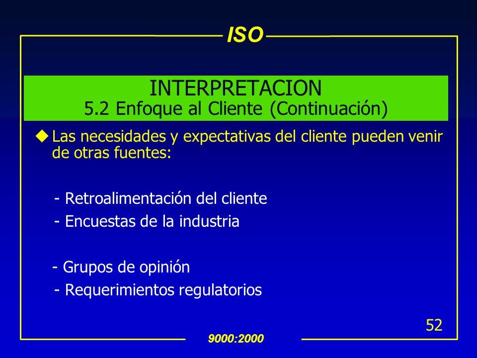 ISO 9000:2000 51 INTERPRETACION 5.2 Enfoque al Cliente uLas necesidades y expectativas del cliente deberàn traducirse a los requerimientos de los proc