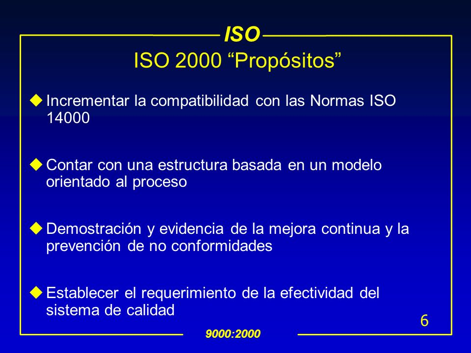 ISO 9000:2000 6 ISO 2000 Propósitos uIncrementar la compatibilidad con las Normas ISO 14000 uContar con una estructura basada en un modelo orientado al proceso uDemostración y evidencia de la mejora continua y la prevención de no conformidades uEstablecer el requerimiento de la efectividad del sistema de calidad
