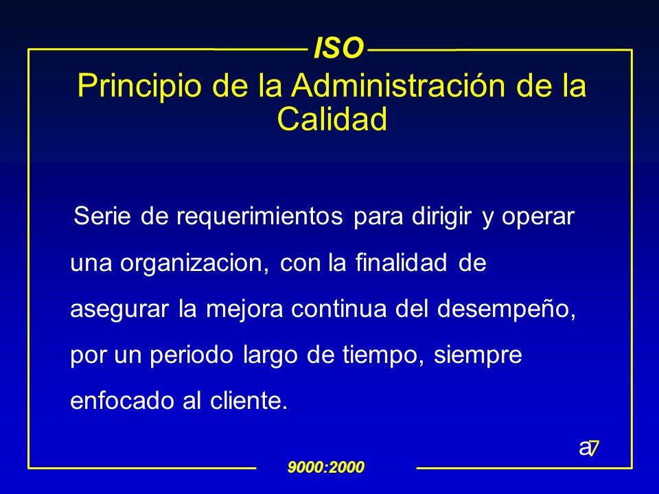 ISO 9000:2000 7 Principio de la Administración de la Calidad Serie de requerimientos para dirigir y operar una organizacion, con la finalidad de asegurar la mejora continua del desempeño, por un periodo largo de tiempo, siempre enfocado al cliente.