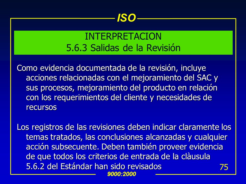 ISO 9000:2000 74 5.6.3 Salidas de la Revisión La información de salida debe incluir cualquier decisión o acción relacionada con: Mejoramiento de la ef