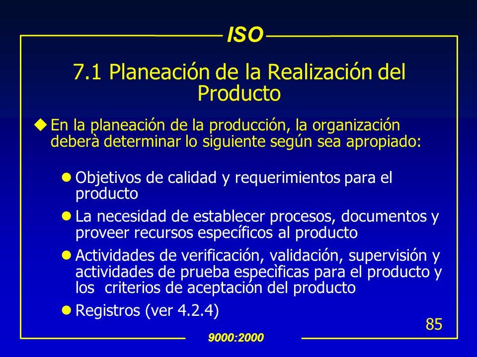 ISO 9000:2000 84 7 Realización del Producto u7.1 Planeación de la Realización del Producto : uLa organización deberá planear y desarrollar los proceso
