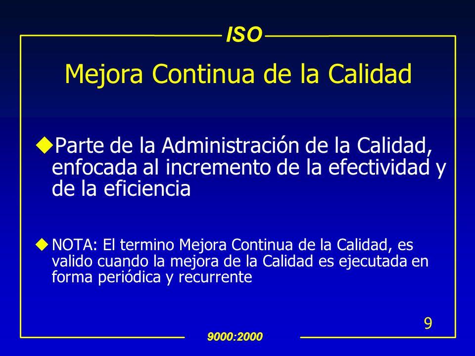 ISO 9000:2000 9 Mejora Continua de la Calidad uParte de la Administración de la Calidad, enfocada al incremento de la efectividad y de la eficiencia uNOTA: El termino Mejora Continua de la Calidad, es valido cuando la mejora de la Calidad es ejecutada en forma periódica y recurrente