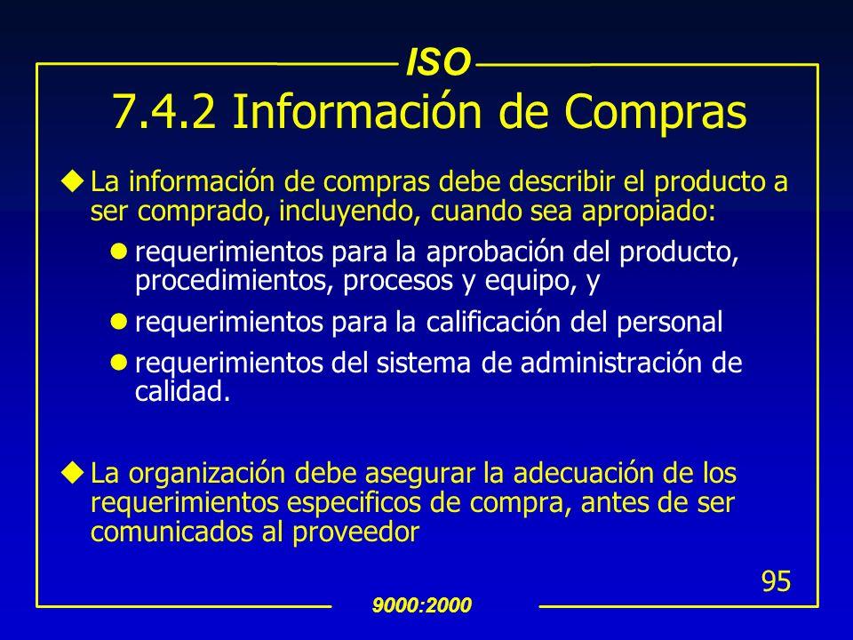 ISO 9000:2000 94 7.4 Compras 7.4.1 Proceso de Compras (Cont…) uLa organización debe evaluar y seleccionar a sus proveedores basàndose en su habilidad