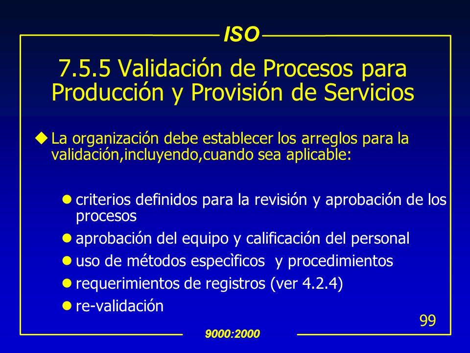 ISO 9000:2000 98 7.5.2 Validación de Procesos para Producción y Provisión de Servicios uLa organización debe validar cualquier proceso de producción o