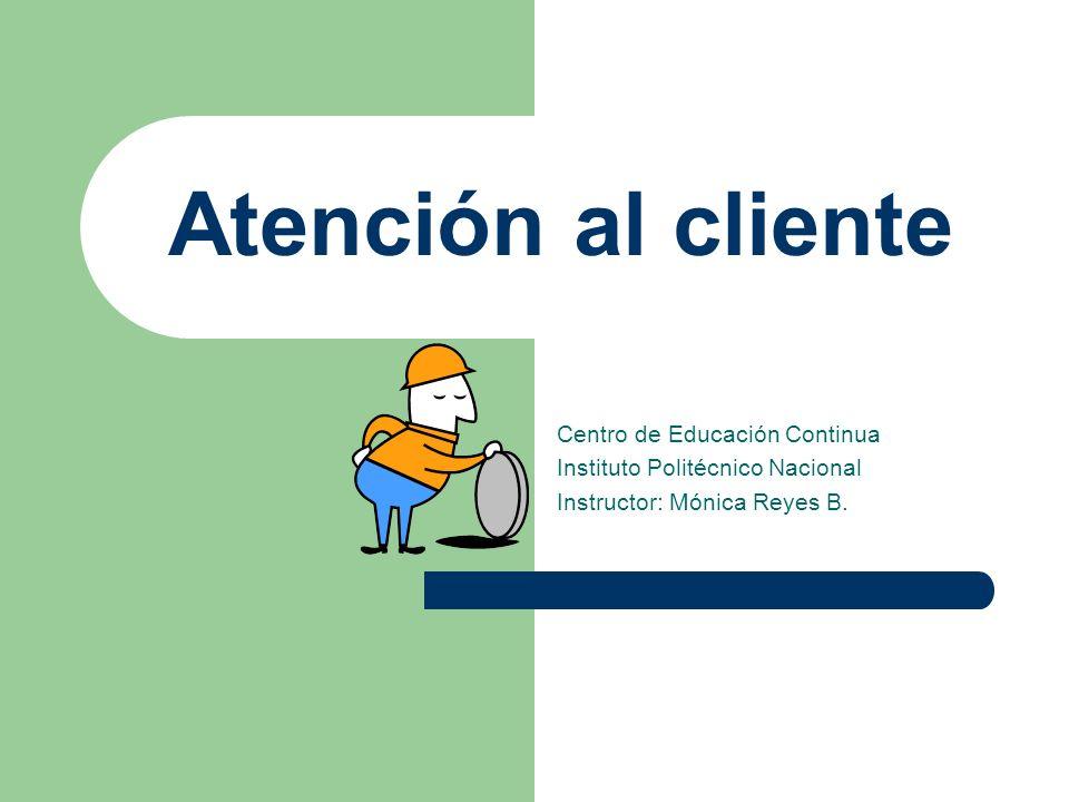 Atención al cliente Centro de Educación Continua Instituto Politécnico Nacional Instructor: Mónica Reyes B.