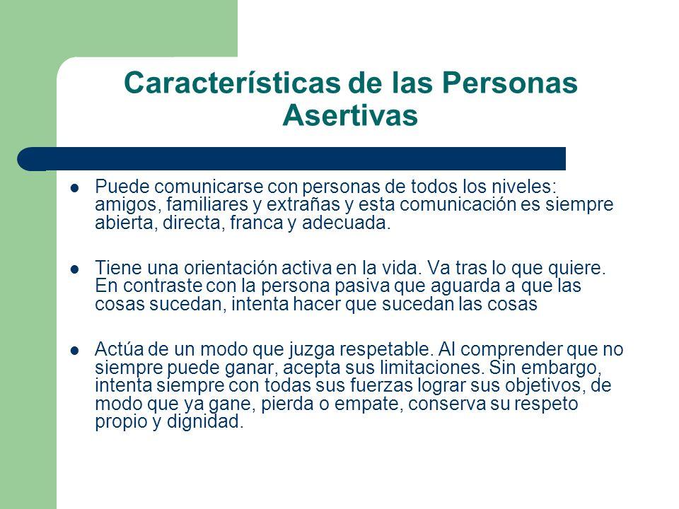 Características de las Personas Asertivas Puede comunicarse con personas de todos los niveles: amigos, familiares y extrañas y esta comunicación es si