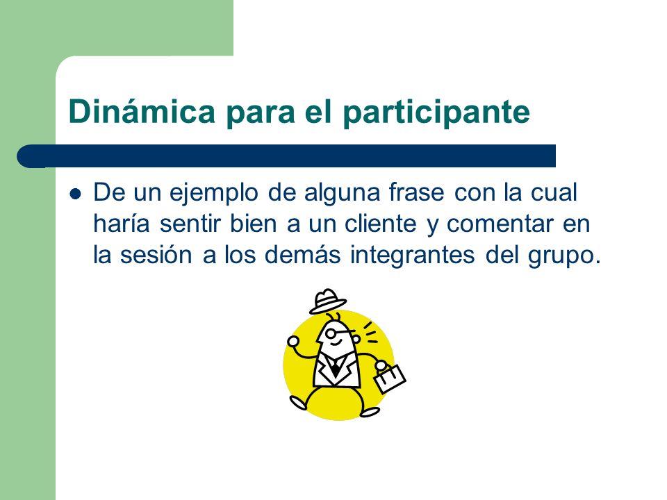 Dinámica para el participante De un ejemplo de alguna frase con la cual haría sentir bien a un cliente y comentar en la sesión a los demás integrantes