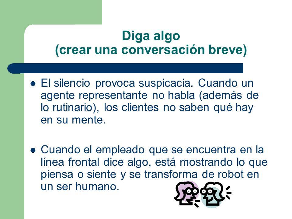 Diga algo (crear una conversación breve) El silencio provoca suspicacia. Cuando un agente representante no habla (además de lo rutinario), los cliente
