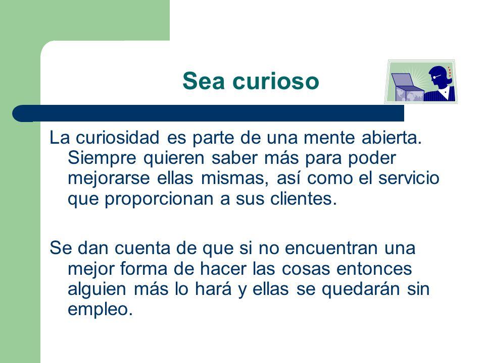Sea curioso La curiosidad es parte de una mente abierta. Siempre quieren saber más para poder mejorarse ellas mismas, así como el servicio que proporc