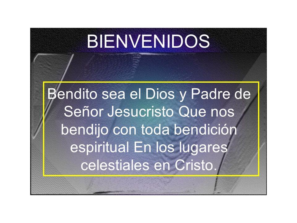 BIENVENIDOS Bendito sea el Dios y Padre de Señor Jesucristo Que nos bendijo con toda bendición espiritual En los lugares celestiales en Cristo.