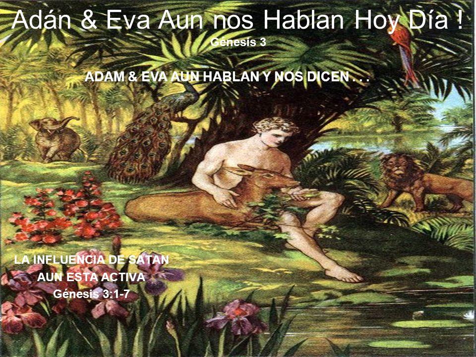Adán & Eva Aun nos Hablan Hoy Día ! Génesis 3 LA INFLUENCIA DE SATAN AUN ESTA ACTIVA Génesis 3:1-7 ADAM & EVA AUN HABLAN Y NOS DICEN...